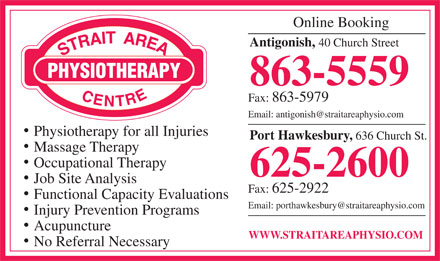 Strait Area Physiotherapy (902-863-5559) - Display Ad - Online Booking Antigonish, 40 Church Street 863-5559 Fax: 863-5979 Email: antigonish@straitareaphysio.com Physiotherapy for all Injuries Port Hawkesbury, 636 Church St. Massage Therapy Occupational Therapy 625-2600 Job Site Analysis Fax: 625-2922 Functional Capacity Evaluations Email: porthawkesbury@straitareaphysio.com Injury Prevention Programs Acupuncture WWW.STRAITAREAPHYSIO.COM No Referral Necessary  Online Booking Antigonish, 40 Church Street 863-5559 Fax: 863-5979 Email: antigonish@straitareaphysio.com Physiotherapy for all Injuries Port Hawkesbury, 636 Church St. Massage Therapy Occupational Therapy 625-2600 Job Site Analysis Fax: 625-2922 Functional Capacity Evaluations Email: porthawkesbury@straitareaphysio.com Injury Prevention Programs Acupuncture WWW.STRAITAREAPHYSIO.COM No Referral Necessary