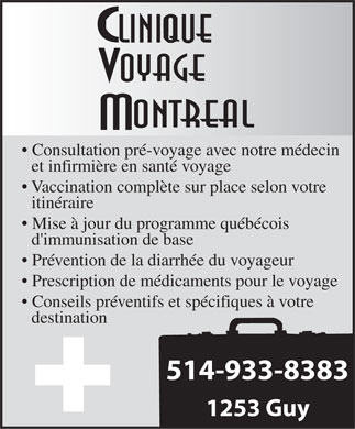 Clinique Voyage Montr&eacute;al (514-933-8383) - Display Ad - Consultation pr&eacute;-voyage avec notre m&eacute;decin et infirmi&egrave;re en sant&eacute; voyage Vaccination compl&egrave;te sur place selon votre itin&eacute;raire Mise &agrave; jour du programme qu&eacute;b&eacute;cois d'immunisation de base Pr&eacute;vention de la diarrh&eacute;e du voyageur Prescription de m&eacute;dicaments pour le voyage Conseils pr&eacute;ventifs et sp&eacute;cifiques &agrave; votre destination 514-933-8383 1253 Guy  Consultation pr&eacute;-voyage avec notre m&eacute;decin et infirmi&egrave;re en sant&eacute; voyage Vaccination compl&egrave;te sur place selon votre itin&eacute;raire Mise &agrave; jour du programme qu&eacute;b&eacute;cois d'immunisation de base Pr&eacute;vention de la diarrh&eacute;e du voyageur Prescription de m&eacute;dicaments pour le voyage Conseils pr&eacute;ventifs et sp&eacute;cifiques &agrave; votre destination 514-933-8383 1253 Guy  Consultation pr&eacute;-voyage avec notre m&eacute;decin et infirmi&egrave;re en sant&eacute; voyage Vaccination compl&egrave;te sur place selon votre itin&eacute;raire Mise &agrave; jour du programme qu&eacute;b&eacute;cois d'immunisation de base Pr&eacute;vention de la diarrh&eacute;e du voyageur Prescription de m&eacute;dicaments pour le voyage Conseils pr&eacute;ventifs et sp&eacute;cifiques &agrave; votre destination 514-933-8383 1253 Guy  Consultation pr&eacute;-voyage avec notre m&eacute;decin et infirmi&egrave;re en sant&eacute; voyage Vaccination compl&egrave;te sur place selon votre itin&eacute;raire Mise &agrave; jour du programme qu&eacute;b&eacute;cois d'immunisation de base Pr&eacute;vention de la diarrh&eacute;e du voyageur Prescription de m&eacute;dicaments pour le voyage Conseils pr&eacute;ventifs et sp&eacute;cifiques &agrave; votre destination 514-933-8383 1253 Guy