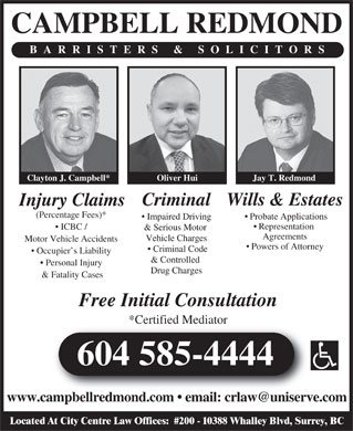 Campbell Redmond (604-585-4444) - Display Ad - CAMPBELL REDMOND BARRISTERS & SOLICITORS Jay T. RedmondOliver Hui Clayton J. Campbell* Wills & Estates Criminal Injury Claims (Percentage Fees)* Probate Applications Impaired Driving Representation ICBC / & Serious Motor Agreements Vehicle Charges Motor Vehicle Accidents Powers of Attorney Criminal Code Occupier s Liability & Controlled Personal Injury Drug Charges & Fatality Cases Free Initial Consultation *Certified Mediator 604 585-4444 www.campbellredmond.com   email: crlaw@uniserve.combelldmd. ail:rl @uni Located At City Centre Law Offices:  #200 - 10388 Whalley Blvd, Surrey, BC
