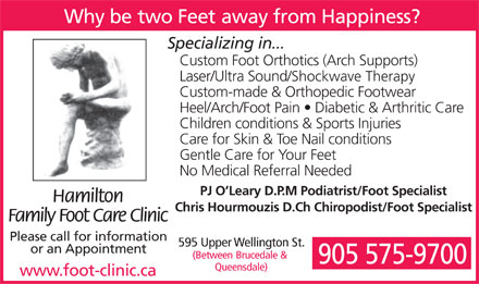 Hamilton Family Foot Care Clinic (905-575-9700) - Display Ad - Why be two Feet away from Happiness? Specializing in... Custom Foot Orthotics (Arch Supports) Laser/Ultra Sound/Shockwave Therapy Custom-made &amp; Orthopedic Footwear Heel/Arch/Foot Pain   Diabetic &amp; Arthritic Care Children conditions &amp; Sports Injuries Care for Skin &amp; Toe Nail conditions Gentle Care for Your Feet No Medical Referral Needed PJ O Leary D.P.M Podiatrist/Foot Specialist Hamilton Chris Hourmouzis D.Ch Chiropodist/Foot Specialist Family Foot Care Clinic Please call for information 595 Upper Wellington St. or an Appointment (Between Brucedale &amp; 905 575-9700 Queensdale) www.foot-clinic.ca  Why be two Feet away from Happiness? Specializing in... Custom Foot Orthotics (Arch Supports) Laser/Ultra Sound/Shockwave Therapy Custom-made &amp; Orthopedic Footwear Heel/Arch/Foot Pain   Diabetic &amp; Arthritic Care Children conditions &amp; Sports Injuries Care for Skin &amp; Toe Nail conditions Gentle Care for Your Feet No Medical Referral Needed PJ O Leary D.P.M Podiatrist/Foot Specialist Hamilton Chris Hourmouzis D.Ch Chiropodist/Foot Specialist Family Foot Care Clinic Please call for information 595 Upper Wellington St. or an Appointment (Between Brucedale &amp; 905 575-9700 Queensdale) www.foot-clinic.ca