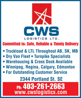 C W S Logistics Ltd (403-261-2663) - Annonce illustrée - Committed to: Safe, Reliable & Timely Delivery Truckload & LTL Throughout AB, SK, MB Dry Van Fleet   Turnpike Specialists Warehousing & Cross Dock Available Winnipeg, Regina, Calgary, Edmonton For Outstanding Customer Service 2344 Portland St. SE Ph: 403-261-2663 www.cwslogistics.com  Committed to: Safe, Reliable & Timely Delivery Truckload & LTL Throughout AB, SK, MB Dry Van Fleet   Turnpike Specialists Warehousing & Cross Dock Available Winnipeg, Regina, Calgary, Edmonton For Outstanding Customer Service 2344 Portland St. SE Ph: 403-261-2663 www.cwslogistics.com  Committed to: Safe, Reliable & Timely Delivery Truckload & LTL Throughout AB, SK, MB Dry Van Fleet   Turnpike Specialists Warehousing & Cross Dock Available Winnipeg, Regina, Calgary, Edmonton For Outstanding Customer Service 2344 Portland St. SE Ph: 403-261-2663 www.cwslogistics.com  Committed to: Safe, Reliable & Timely Delivery Truckload & LTL Throughout AB, SK, MB Dry Van Fleet   Turnpike Specialists Warehousing & Cross Dock Available Winnipeg, Regina, Calgary, Edmonton For Outstanding Customer Service 2344 Portland St. SE Ph: 403-261-2663 www.cwslogistics.com  Committed to: Safe, Reliable & Timely Delivery Truckload & LTL Throughout AB, SK, MB Dry Van Fleet   Turnpike Specialists Warehousing & Cross Dock Available Winnipeg, Regina, Calgary, Edmonton For Outstanding Customer Service 2344 Portland St. SE Ph: 403-261-2663 www.cwslogistics.com