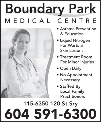 Boundary Park Medical Centre (604-591-6300) - Annonce illustr&eacute;e - Boundary Park MEDICAL CENTR E Asthma Prevention &amp; Education Liquid Nitrogen For Warts &amp; Skin Lesions Treatment Room For Minor Injuries Open Daily No Appointment Necessary Staffed By Local Family Practitioners 115-6350 120 St Sry 604 591-6300