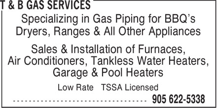 T & B Gas Services (905-622-5338) - Annonce illustrée - Specializing in Gas Piping for BBQ's Dryers, Ranges & All Other Appliances Sales & Installation of Furnaces, Air Conditioners, Tankless Water Heaters, Garage & Pool Heaters Low Rate TSSA Licensed  Specializing in Gas Piping for BBQ's Dryers, Ranges & All Other Appliances Sales & Installation of Furnaces, Air Conditioners, Tankless Water Heaters, Garage & Pool Heaters Low Rate TSSA Licensed  Specializing in Gas Piping for BBQ's Dryers, Ranges & All Other Appliances Sales & Installation of Furnaces, Air Conditioners, Tankless Water Heaters, Garage & Pool Heaters Low Rate TSSA Licensed  Specializing in Gas Piping for BBQ's Dryers, Ranges & All Other Appliances Sales & Installation of Furnaces, Air Conditioners, Tankless Water Heaters, Garage & Pool Heaters Low Rate TSSA Licensed  Specializing in Gas Piping for BBQ's Dryers, Ranges & All Other Appliances Sales & Installation of Furnaces, Air Conditioners, Tankless Water Heaters, Garage & Pool Heaters Low Rate TSSA Licensed  Specializing in Gas Piping for BBQ's Dryers, Ranges & All Other Appliances Sales & Installation of Furnaces, Air Conditioners, Tankless Water Heaters, Garage & Pool Heaters Low Rate TSSA Licensed  Specializing in Gas Piping for BBQ's Dryers, Ranges & All Other Appliances Sales & Installation of Furnaces, Air Conditioners, Tankless Water Heaters, Garage & Pool Heaters Low Rate TSSA Licensed  Specializing in Gas Piping for BBQ's Dryers, Ranges & All Other Appliances Sales & Installation of Furnaces, Air Conditioners, Tankless Water Heaters, Garage & Pool Heaters Low Rate TSSA Licensed  Specializing in Gas Piping for BBQ's Dryers, Ranges & All Other Appliances Sales & Installation of Furnaces, Air Conditioners, Tankless Water Heaters, Garage & Pool Heaters Low Rate TSSA Licensed  Specializing in Gas Piping for BBQ's Dryers, Ranges & All Other Appliances Sales & Installation of Furnaces, Air Conditioners, Tankless Water Heaters, Garage & Pool Heaters Low Rate TSSA Licensed  Specializing in Gas Piping for BBQ's Dryers, Ranges & All Other Appliances Sales & Installation of Furnaces, Air Conditioners, Tankless Water Heaters, Garage & Pool Heaters Low Rate TSSA Licensed  Specializing in Gas Piping for BBQ's Dryers, Ranges & All Other Appliances Sales & Installation of Furnaces, Air Conditioners, Tankless Water Heaters, Garage & Pool Heaters Low Rate TSSA Licensed