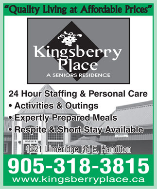 Kingsberry Place Seniors Residence (289-975-4249) - Annonce illustrée - Quality Living at Affordable Prices 24 Hour Staffing & Personal Care Activities & Outings Expertly Prepared Meals Respite & Short-Stay Available 1221 Limeridge Rd E, Hamilton 905-318-3815 www.kingsberryplace.ca Quality Living at Affordable Prices 24 Hour Staffing & Personal Care Activities & Outings Expertly Prepared Meals Respite & Short-Stay Available 1221 Limeridge Rd E, Hamilton 905-318-3815 www.kingsberryplace.ca  Quality Living at Affordable Prices 24 Hour Staffing & Personal Care Activities & Outings Expertly Prepared Meals Respite & Short-Stay Available 1221 Limeridge Rd E, Hamilton 905-318-3815 www.kingsberryplace.ca  Quality Living at Affordable Prices 24 Hour Staffing & Personal Care Activities & Outings Expertly Prepared Meals Respite & Short-Stay Available 1221 Limeridge Rd E, Hamilton 905-318-3815 www.kingsberryplace.ca  Quality Living at Affordable Prices 24 Hour Staffing & Personal Care Activities & Outings Expertly Prepared Meals Respite & Short-Stay Available 1221 Limeridge Rd E, Hamilton 905-318-3815 www.kingsberryplace.ca  Quality Living at Affordable Prices 24 Hour Staffing & Personal Care Activities & Outings Expertly Prepared Meals Respite & Short-Stay Available 1221 Limeridge Rd E, Hamilton 905-318-3815 www.kingsberryplace.ca  Quality Living at Affordable Prices 24 Hour Staffing & Personal Care Activities & Outings Expertly Prepared Meals Respite & Short-Stay Available 1221 Limeridge Rd E, Hamilton 905-318-3815 www.kingsberryplace.ca
