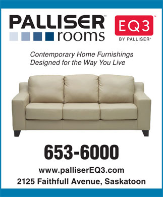Palliser Rooms (306-653-6000) - Annonce illustrée - Contemporary Home Furnishings Designed for the Way You Live 653-6000 www.palliserEQ3.com 2125 Faithfull Avenue, Saskatoon  Contemporary Home Furnishings Designed for the Way You Live 653-6000 www.palliserEQ3.com 2125 Faithfull Avenue, Saskatoon  Contemporary Home Furnishings Designed for the Way You Live 653-6000 www.palliserEQ3.com 2125 Faithfull Avenue, Saskatoon  Contemporary Home Furnishings Designed for the Way You Live 653-6000 www.palliserEQ3.com 2125 Faithfull Avenue, Saskatoon  Contemporary Home Furnishings Designed for the Way You Live 653-6000 www.palliserEQ3.com 2125 Faithfull Avenue, Saskatoon  Contemporary Home Furnishings Designed for the Way You Live 653-6000 www.palliserEQ3.com 2125 Faithfull Avenue, Saskatoon