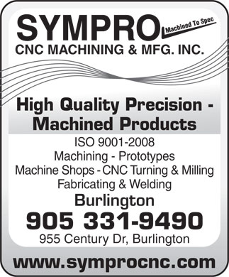 Sympro CNC Machining & Mfg Inc (905-331-9490) - Annonce illustrée - SYMPRO CNC MACHINING & MFG. INC. High Quality Precision - Machined Products ISO 9001-2008 Machining - Prototypes Machine Shops - CNC Turning & Milling Fabricating & Welding Burlington 905 331-9490 955 Century Dr, Burlington www.symprocnc.com SYMPRO CNC MACHINING & MFG. INC. High Quality Precision - Machined Products ISO 9001-2008 Machining - Prototypes Machine Shops - CNC Turning & Milling Fabricating & Welding Burlington 905 331-9490 955 Century Dr, Burlington www.symprocnc.com  SYMPRO CNC MACHINING & MFG. INC. High Quality Precision - Machined Products ISO 9001-2008 Machining - Prototypes Machine Shops - CNC Turning & Milling Fabricating & Welding Burlington 905 331-9490 955 Century Dr, Burlington www.symprocnc.com  SYMPRO CNC MACHINING & MFG. INC. High Quality Precision - Machined Products ISO 9001-2008 Machining - Prototypes Machine Shops - CNC Turning & Milling Fabricating & Welding Burlington 905 331-9490 955 Century Dr, Burlington www.symprocnc.com  SYMPRO CNC MACHINING & MFG. INC. High Quality Precision - Machined Products ISO 9001-2008 Machining - Prototypes Machine Shops - CNC Turning & Milling Fabricating & Welding Burlington 905 331-9490 955 Century Dr, Burlington www.symprocnc.com  SYMPRO CNC MACHINING & MFG. INC. High Quality Precision - Machined Products ISO 9001-2008 Machining - Prototypes Machine Shops - CNC Turning & Milling Fabricating & Welding Burlington 905 331-9490 955 Century Dr, Burlington www.symprocnc.com  SYMPRO CNC MACHINING & MFG. INC. High Quality Precision - Machined Products ISO 9001-2008 Machining - Prototypes Machine Shops - CNC Turning & Milling Fabricating & Welding Burlington 905 331-9490 955 Century Dr, Burlington www.symprocnc.com