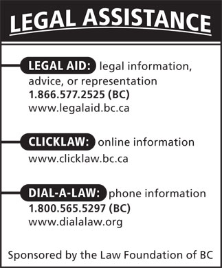 Dial-A-Law (1-800-565-5297) - Display Ad - LEGAL AID: legal information, advice, or representation 1.866.577.2525 (BC) www.legalaid.bc.ca CLICKLAW: online information www.clicklaw.bc.ca DIAL-A-LAW: phone information 1.800.565.5297 (BC) www.dialalaw.org Sponsored by the Law Foundation of BC  LEGAL AID: legal information, advice, or representation 1.866.577.2525 (BC) www.legalaid.bc.ca CLICKLAW: online information www.clicklaw.bc.ca DIAL-A-LAW: phone information 1.800.565.5297 (BC) www.dialalaw.org Sponsored by the Law Foundation of BC  LEGAL AID: legal information, advice, or representation 1.866.577.2525 (BC) www.legalaid.bc.ca CLICKLAW: online information www.clicklaw.bc.ca DIAL-A-LAW: phone information 1.800.565.5297 (BC) www.dialalaw.org Sponsored by the Law Foundation of BC  LEGAL AID: legal information, advice, or representation 1.866.577.2525 (BC) www.legalaid.bc.ca CLICKLAW: online information www.clicklaw.bc.ca DIAL-A-LAW: phone information 1.800.565.5297 (BC) www.dialalaw.org Sponsored by the Law Foundation of BC  LEGAL AID: legal information, advice, or representation 1.866.577.2525 (BC) www.legalaid.bc.ca CLICKLAW: online information www.clicklaw.bc.ca DIAL-A-LAW: phone information 1.800.565.5297 (BC) www.dialalaw.org Sponsored by the Law Foundation of BC  LEGAL AID: legal information, advice, or representation 1.866.577.2525 (BC) www.legalaid.bc.ca CLICKLAW: online information www.clicklaw.bc.ca DIAL-A-LAW: phone information 1.800.565.5297 (BC) www.dialalaw.org Sponsored by the Law Foundation of BC  LEGAL AID: legal information, advice, or representation 1.866.577.2525 (BC) www.legalaid.bc.ca CLICKLAW: online information www.clicklaw.bc.ca DIAL-A-LAW: phone information 1.800.565.5297 (BC) www.dialalaw.org Sponsored by the Law Foundation of BC  LEGAL AID: legal information, advice, or representation 1.866.577.2525 (BC) www.legalaid.bc.ca CLICKLAW: online information www.clicklaw.bc.ca DIAL-A-LAW: phone information 1.800.565.5297 (BC) www.dialalaw.org Sponsored by the Law Foundation of BC  LEGAL AID: legal information, advice, or representation 1.866.577.2525 (BC) www.legalaid.bc.ca CLICKLAW: online information www.clicklaw.bc.ca DIAL-A-LAW: phone information 1.800.565.5297 (BC) www.dialalaw.org Sponsored by the Law Foundation of BC  LEGAL AID: legal information, advice, or representation 1.866.577.2525 (BC) www.legalaid.bc.ca CLICKLAW: online information www.clicklaw.bc.ca DIAL-A-LAW: phone information 1.800.565.5297 (BC) www.dialalaw.org Sponsored by the Law Foundation of BC  LEGAL AID: legal information, advice, or representation 1.866.577.2525 (BC) www.legalaid.bc.ca CLICKLAW: online information www.clicklaw.bc.ca DIAL-A-LAW: phone information 1.800.565.5297 (BC) www.dialalaw.org Sponsored by the Law Foundation of BC  LEGAL AID: legal information, advice, or representation 1.866.577.2525 (BC) www.legalaid.bc.ca CLICKLAW: online information www.clicklaw.bc.ca DIAL-A-LAW: phone information 1.800.565.5297 (BC) www.dialalaw.org Sponsored by the Law Foundation of BC  LEGAL AID: legal information, advice, or representation 1.866.577.2525 (BC) www.legalaid.bc.ca CLICKLAW: online information www.clicklaw.bc.ca DIAL-A-LAW: phone information 1.800.565.5297 (BC) www.dialalaw.org Sponsored by the Law Foundation of BC  LEGAL AID: legal information, advice, or representation 1.866.577.2525 (BC) www.legalaid.bc.ca CLICKLAW: online information www.clicklaw.bc.ca DIAL-A-LAW: phone information 1.800.565.5297 (BC) www.dialalaw.org Sponsored by the Law Foundation of BC  LEGAL AID: legal information, advice, or representation 1.866.577.2525 (BC) www.legalaid.bc.ca CLICKLAW: online information www.clicklaw.bc.ca DIAL-A-LAW: phone information 1.800.565.5297 (BC) www.dialalaw.org Sponsored by the Law Foundation of BC  LEGAL AID: legal information, advice, or representation 1.866.577.2525 (BC) www.legalaid.bc.ca CLICKLAW: online information www.clicklaw.bc.ca DIAL-A-LAW: phone information 1.800.565.5297 (BC) www.dialalaw.org Sponsored by the Law Foundation of BC  LEGAL AID: legal information, advice, or representation 1.866.577.2525 (BC) www.legalaid.bc.ca CLICKLAW: online information www.clicklaw.bc.ca DIAL-A-LAW: phone information 1.800.565.5297 (BC) www.dialalaw.org Sponsored by the Law Foundation of BC  LEGAL AID: legal information, advice, or representation 1.866.577.2525 (BC) www.legalaid.bc.ca CLICKLAW: online information www.clicklaw.bc.ca DIAL-A-LAW: phone information 1.800.565.5297 (BC) www.dialalaw.org Sponsored by the Law Foundation of BC  LEGAL AID: legal information, advice, or representation 1.866.577.2525 (BC) www.legalaid.bc.ca CLICKLAW: online information www.clicklaw.bc.ca DIAL-A-LAW: phone information 1.800.565.5297 (BC) www.dialalaw.org Sponsored by the Law Foundation of BC  LEGAL AID: legal information, advice, or representation 1.866.577.2525 (BC) www.legalaid.bc.ca CLICKLAW: online information www.clicklaw.bc.ca DIAL-A-LAW: phone information 1.800.565.5297 (BC) www.dialalaw.org Sponsored by the Law Foundation of BC  LEGAL AID: legal information, advice, or representation 1.866.577.2525 (BC) www.legalaid.bc.ca CLICKLAW: online information www.clicklaw.bc.ca DIAL-A-LAW: phone information 1.800.565.5297 (BC) www.dialalaw.org Sponsored by the Law Foundation of BC  LEGAL AID: legal information, advice, or representation 1.866.577.2525 (BC) www.legalaid.bc.ca CLICKLAW: online information www.clicklaw.bc.ca DIAL-A-LAW: phone information 1.800.565.5297 (BC) www.dialalaw.org Sponsored by the Law Foundation of BC  LEGAL AID: legal information, advice, or representation 1.866.577.2525 (BC) www.legalaid.bc.ca CLICKLAW: online information www.clicklaw.bc.ca DIAL-A-LAW: phone information 1.800.565.5297 (BC) www.dialalaw.org Sponsored by the Law Foundation of BC  LEGAL AID: legal information, advice, or representation 1.866.577.2525 (BC) www.legalaid.bc.ca CLICKLAW: online information www.clicklaw.bc.ca DIAL-A-LAW: phone information 1.800.565.5297 (BC) www.dialalaw.org Sponsored by the Law Foundation of BC  LEGAL AID: legal information, advice, or representation 1.866.577.2525 (BC) www.legalaid.bc.ca CLICKLAW: online information www.clicklaw.bc.ca DIAL-A-LAW: phone information 1.800.565.5297 (BC) www.dialalaw.org Sponsored by the Law Foundation of BC  LEGAL AID: legal information, advice, or representation 1.866.577.2525 (BC) www.legalaid.bc.ca CLICKLAW: online information www.clicklaw.bc.ca DIAL-A-LAW: phone information 1.800.565.5297 (BC) www.dialalaw.org Sponsored by the Law Foundation of BC  LEGAL AID: legal information, advice, or representation 1.866.577.2525 (BC) www.legalaid.bc.ca CLICKLAW: online information www.clicklaw.bc.ca DIAL-A-LAW: phone information 1.800.565.5297 (BC) www.dialalaw.org Sponsored by the Law Foundation of BC  LEGAL AID: legal information, advice, or representation 1.866.577.2525 (BC) www.legalaid.bc.ca CLICKLAW: online information www.clicklaw.bc.ca DIAL-A-LAW: phone information 1.800.565.5297 (BC) www.dialalaw.org Sponsored by the Law Foundation of BC