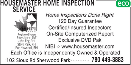 HouseMaster Home Inspection Service (780-449-3883) - Display Ad - Home Inspections Done Right. 120 Day Guarantee Certified/Insured Inspectors On-Site Computerized Report Exclusive DVD Pak NIBI Æ www.housemaster.com Each Office is Independently Owned & Operated  Home Inspections Done Right. 120 Day Guarantee Certified/Insured Inspectors On-Site Computerized Report Exclusive DVD Pak NIBI Æ www.housemaster.com Each Office is Independently Owned & Operated