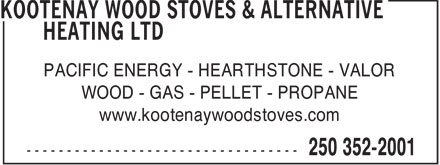 Kootenay Wood Stoves & Alternative Heating Ltd (250-352-2001) - Display Ad - PACIFIC ENERGY - HEARTHSTONE - VALOR WOOD - GAS - PELLET - PROPANE www.kootenaywoodstoves.com  PACIFIC ENERGY - HEARTHSTONE - VALOR WOOD - GAS - PELLET - PROPANE www.kootenaywoodstoves.com  PACIFIC ENERGY - HEARTHSTONE - VALOR WOOD - GAS - PELLET - PROPANE www.kootenaywoodstoves.com  PACIFIC ENERGY - HEARTHSTONE - VALOR WOOD - GAS - PELLET - PROPANE www.kootenaywoodstoves.com  PACIFIC ENERGY - HEARTHSTONE - VALOR WOOD - GAS - PELLET - PROPANE www.kootenaywoodstoves.com  PACIFIC ENERGY - HEARTHSTONE - VALOR WOOD - GAS - PELLET - PROPANE www.kootenaywoodstoves.com  PACIFIC ENERGY - HEARTHSTONE - VALOR WOOD - GAS - PELLET - PROPANE www.kootenaywoodstoves.com  PACIFIC ENERGY - HEARTHSTONE - VALOR WOOD - GAS - PELLET - PROPANE www.kootenaywoodstoves.com  PACIFIC ENERGY - HEARTHSTONE - VALOR WOOD - GAS - PELLET - PROPANE www.kootenaywoodstoves.com  PACIFIC ENERGY - HEARTHSTONE - VALOR WOOD - GAS - PELLET - PROPANE www.kootenaywoodstoves.com