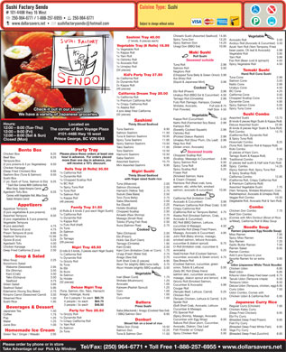 Sushi Factory Sendo (250-964-6771) - Annonce illustrée - Add 5 pcs Gyoza to your Soup & Salad cucumber, avocado & Green onion) 4.75 Anago (Sea Eel) 2.75 1x Dynamite Roll favorite Ramen for an extra 3.95 Miso Soup 2.25 Sea Breeze Roll Soft Shell Crab (2 pieces) 8.95 1x Grizzly Roll Sunomono Salad (Cooked Salmon, cucumber, green Aburi Tor (slightly BBQ tuna belly 3.75 3x Tuna Battera 3 people / 3x each $48.50 (Soft Shell Crab, Avocado, Lettuce Regular Curry (Chicken) 7.95 Press Sushi Beverages & Dessert Cucumber & Masago)   6.99 Chicken Katsu Curry Saba (Mackerel) / Anago (Cooked Sea Eel) Party for Two 25.50 Japanese Tea 1.50 PG Special Roll (Deep Fried Chicken) 9.95 Pop 1.25 / BBQ Salmon Skin 8.95 1x Grizzly Roll Coffee 1.75 (Spicy Shrimp, Masago, Avocado Ebi Fry Curry 1x Dynamite Roll (2 pieces leaf sushi & Half size Futo Roll) will receive a 10% discount. (2 pcs prawns & 3 pc Vegetables) 8.50 Mini Assorted Sashimi 9.95 Spicy Tuna Roll 4.99 Spicy  Combo 14.25 Chicken Karaage Rolls Tray (8 Rolls) 30.50 Natto Roll (Fermented Soy Bass) 2.99 Hours: Thinly Sliced Seafood Located on Deluxe Assorted Sushi 22.95 Kampyo Roll 12:00 - 8:00 (Tue-Thu) (6 kinds 8 pieces Nigir Sushi & Tuna Roll) Tuna Sashimi 9.95 The corner of Bon Voyage Plaza (Sweetly Cooked Squash) 2.99 Roll Combo 12.75 12:00 - 9:00 (Fri) Salmon Sashimi 11.50 Oshinko Roll #101-4488 Hwy 16 west (California Roll, Dynamite Roll 12:00 - 8:00 (Sat & Sun) Tuna & Salmon Sashimi 10.95 (Pickled Diakon Radish) 2.99 & Spicy Tuna Roll) Prince George, BC V2N 6X6 Closed (Mon) Spicy Tuna Sashimi 11.95 Umejiso Roll (Sour Plum, Ctu Leaf) 2.99 Hosomaki Combo 8.25 Negi Avo Roll Spicy Salmon Sashimi 13.50 (Tuna Roll, Salmon Roll & Kappa Roll) (Green onion, Avocado) 3.25 Tako Sashimi 11.95 Kids Combo 6.50 Party Tray Bento Box Toro Sashimi 12.50 Seaweed Inside (2 pieces of Kani Corn, Please place these orders at least one Chicken Box 8.25 Hamuchi Sashimi 12.50 Chopped Scallop Roll Tarrago Sushi & Kappa Roll) hour in advance.  For orders placed Beef Box 8.25 Saba Sashimi 9.95 (Scallop, Massago & Cucumber) 4.99 Traditional Combo 7.25 more than one day in advance, you Tempura Box Assorted Sashimi 15.75 Spicy Salmon Roll 5.50 Spicy Scallop Roll 5.25 (Tuna, Salmon, Ebi, Tako, Hamachi Cuisine Type: Sushi Sushi Factory Sendo # 101-4488 Hwy 16 West 250-964-6771 / 1-888-257-6955 250-964-6771 www.dollarsavers.net Subject to change without notice Chirashi Sushi (Assorted Seafood) 14.95 Vegetable Sashimi Tray 45.00 Spicy Tuna Don 12.25 Avocado Roll 3.50 (7 kinds, 6 pieces each) Spicy Salmon Don 14.25 Avokyu Roll (Avocado & Cucumber)  3.50 Cucumber with Egg Wrap)   6.50 (Breaded Deep Fried Prawn) 9.95 Donburi 1x Crispy California Roll Water 1.25 Sakura Roll (Sour plum, Cucumber, Fish Fry Curry Sliced fish on a bowl of rice 1x Yam Roll Juice Box 1.00 Avocado, Diakon, Osa Leaf (Breaded Deep Fried White Fish) 9.95 Seafood Salad 5.95 Tekka Don (Tuna) 10.50 2x Salmon Fish Powder w/ Crispy)   4.50 Vege Fry Curry Salmon Don 12.25 Homemade Ice Cream 2x Tuna Spicy Chicken Roll 5.50 (Breaded Deep Fried Zucchini) 8.95 Tuna & Salmon Don 11.50 Green Tea / Ginger / Wasabi 2.95 Cougar Roll Please order by phone or in store Tel/Fax: (250) 964-6771   Toll Free 1-888-257-6955   www.dollarsavers.net Take Advantage of our  Pick Up Window Udon (Japanese White Thick Noodle) Wakame (Seaweed) 2.95 onion, Tobilo & Lettuce) 5.50 Aburi Hotate (slightly BBQ scallop) 3.50 3x Ebi Chicken Udon 6.95 Ebi (Shirmp) 3.50 Zesty BC Roll (Deep friend 3x Ikura Beef Udon 6.95 Vegetable Kani (Crab) 3.50 salmon skin, cucumber avocado, 3x Salmon Kitsune Udon (Deep fried bean curd) 6.75 Inari (Bean Curd) 1.75 Tako (Octopus) 3.50 masago, diakon sprout and lemon) 4.99 3x Hotate Tanuki Udon (Tempura crisps) 6.50 Curry Udon  7.50 Shiitake (Mushroom) 1.25 Seafood 3.75 Grizzly Roll (Smoked Salmon, (32 pieces) Tempura Udon 8.50 Avocado 1.00 Green Salad 3.95 Cucumber & Avocado) 4.99 Deluxe Udon (Tempura, chicken, egg) 8.95 Kaiware (Radish Sprout) 1.25 Deluxe Nigiri Tray Corn 1.00 Assorted Sushi 13.75 Kappa Roll (Cucumber) 2.50 Edamame (Young Soy Bean) 2.75 (Teriyaki Beef, Lettuce, Carrot) 5.25 Udon Combo: Comes with Yam 1.00 Anago, Hokkigai, Ikura) Kimpira Carrot (Seasoned Carrot) 3.50 Chicken Roll Chicken Udon & California Roll 8.95 Cucumber 1.00 For 5 people / 5x each $80.75 Steamed Rice 1.50 (Teriyaki Chicken, Lettuce & Carrot) 5.25 4 people / 4x each $64.75 Sushi Rice 1.95 Spider Roll Japanese Curry Rice (34 pieces) Temaki Sushi Negitoro Roll Hand Roll Cone Sushi Kid s Party Tray 27.50 (Chopped Tuna Belly & Green Onion) 3.99 Tuna Cone 2.99 4x California Roll Ika-Shiso Roll Salmon Cone 3.50 2x Dynamite Roll (Squid & Japanese Mint) 3.99 Natto Cone 2.99 2x Kappa Roll 4 pcs deep fried California Sushi Combo Unakyu Cone 4.50 Cooked (46 pieces) BC Cone  4.25 Ebi Roll (Prawn) 3.99 California Dream Tray 25.00 California Cone 3.50 Unakyu Roll (BBQ Eel & Cucumber) 4.50 1x California Roll Chopped Scallop Cone 4.50 Sashimi Tamago Roll (Omelette) 2.99 1x Premium California Roll Dynamite Cone 4.95 Futo Roll (Tamago, Kampyo, Cooked 1x Crispy California Roll Spicy Salmon Cone 5.00 Shiitake, Avocado, Full size 8.75 1x Alaska Roll Spicy Tuna Cone 4.50 Fish Powder) Half Size  4.50 Check it out in our store!! (32 pieces) We have a variety of Japanese groceries. Vegetable (6 kinds 6 pieces Nigiri Sushi & Kappa Roll) Vegetable Tray (6 Rolls) 18.95 Unagi Don (BBQ Eel) 10.95 Azuki Yam Roll (Yam Tempora, Fried 1x Vegetable Roll bean paste, Oti leaf & Avocado) 4.99 1x Kappa Roll Maki Sushi Vegetable Roll 3.95 1x Yam Roll Roll Sushi Yam Roll 3.99 1x Oshinko Roll Seaweed outside Fax Roll (Bean curd & spinach) 4.50 1x Avocado Roll Spicy Vegetable Roll 4.50 Tuna Roll 2.99 1x Umejiso Roll Salmon Roll 3.50 (Spicy Salmon Roll, Spicy Tuna Roll (Deep Fried Chicken) Box 8.95 Nigiri Sushi Fraser Roll 1x California Roll & Spicy Scallop Roll) Sashimi Box (Tuna & Salmon) 9.50 Thinly Sliced Seafood (Smoked Salmon, Ikara 1x Dynamite Roll California Combo 12.95 Sushi Box with finger sized Sushi rice & Cream Cheese) 7.50 1x Chopped Scallop Roll (California Roll, Crispy California Roll (1 pc. Each of Tuna, Salmon & Ebi) 9.25 Rainbow Roll (Real crab, tuna, 1x BC Roll & Premium California Roll) Tuna (Albacore) 2.00 * Each Box Comes With California Roll, salmon, ebi, white fish, smoked Assorted Vegetable Sushi 7.75 1x Spicy Tuna Roll Salmon (Sockeye) 2.50 Miso Soup, Salad Kimpira Carrot salmon, avocado & cucumber) 10.95 (Yam Tempura, Shiitake Mushroom, Corn, Hamachi (Yellow Tail) 2.75 1x Tuna Roll Agedashi Tofu Box 8.25 Radishsprout, Avocado & Umejiso Roll) Suzuki (Sea Bass) 2.50 1x Salmon Roll Cooked Comes with Vegetable Roll, Miso Soup, Veggie Roll Combo 10.50 Toro (Tuna Belly) 2.75 1x Kappa Roll California Roll (Imitation Crab, Salad, Kimpira Carrot (Vegetable Roll, Avocado Roll & Yam Roll) Saba (Mackerel) 2.00 (46 pieces) Avocado & Cucumber) 3.99 Ika (Squid) 2.25 Premium California Roll (Real Crab) 5.50 Appetizers Combo Family Tray 31.50 Hotate (Scallop) 2.25 Crispy California Roll Appetizer Tempura 4.95 Chicken Don Combo 7.75 (4 Rolls & 4 kinds 2 pcs each Nigiri Sushi) Chopped Scallop 2.50 (California Roll w/ Tempura Batter) 4.75 (3 pcs vegetables & pcs prawns) Beef Don Combo 1x California Roll Amaebi (Raw Shrimp) 2.75 Alaska Roll (Smoked Salmon, Crab, Assorted Tempura 8.50 (Comes with Mini Donburi (Bowl of Rice 1x Dynamite Roll Masago (Smelt Roe) 2.00 Avocado & Cucumber) 6.75 (5 pcs vegetables & 3 pcs prawns) w/Meat), California Roll & Miso Soup 1x Kappa Roll Tobiko (Flying Fish Roe) 2.50 BC Roll (BBQ Salmon, Lettuce, Vegetable Tempura 1x Futo Roll (Half) Ikura (Salmon Roe) 2.75 cucumber & Masago) 4.50 (6 pcs assorted) 4.75 Noodle Soup 2x Tuna Dynamite Roll (Deep Fried Prawn, Yam Tempura (6 pcs) 4.75 Cooked Ramen (Japanese Egg Noodle Soup) 2x Salmon Masago, Avocado & Cucumber) 4.95 Prawn Tempura (6 pcs) 8.95 Tako (Octopus) 2.50 Miso Ramen 7.95 2x Ebi John Roll (Baby shrimp, masago, Seafood Tempura 12.95 Ebi (Prawn) 2.00 Spicy Miso Ramen 7.95 2x Tamago smoked salmon, lettuce Avocado, Gyoza (6 pcs) 5.25 Hokki Gai (Surf Clam) 2.00 Soy Ramen 7.25 (29 pieces) cucumber & diakon sprout) 6.75 Agedashi Tofu 4.50 Tamago (Omlette) 1.95 Garlic Butter Ramen 7.50 O-Roll (Imitation crab, cucumber & Chicken Karaage 5.50 Kani (Crab) 2.50 Nigiri Tray 45.50 Ramen Salad 6.95 avocado) 5.25 Deep Fried California (2 pcs) 2.50 Kani Corn (Imitation Crab w/ Corn) 1.75 (3 rolls & 5 kinds, 3 pieces each Nigiri Sushi) Ramen Combo: SeaChicken Roll (Cooked Salmon, Unagi (Fresh Water Eel) 2.75 1x California Roll