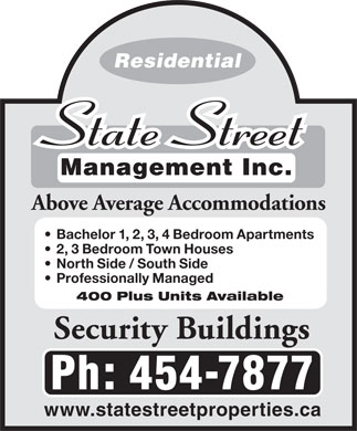 State Street Management Inc (506-454-7877) - Annonce illustr&eacute;e - Residential Management Inc. Above Average Accommodations Bachelor 1, 2, 3, 4 Bedroom Apartments 2, 3 Bedroom Town Houses North Side / South Side Professionally Managed 400 Plus Units Available Security Buildings Ph: 454-7877 www.statestreetproperties.ca Residential Management Inc. Above Average Accommodations Bachelor 1, 2, 3, 4 Bedroom Apartments 2, 3 Bedroom Town Houses North Side / South Side Professionally Managed 400 Plus Units Available Security Buildings Ph: 454-7877 www.statestreetproperties.ca