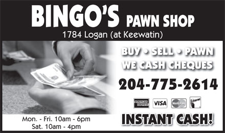Bingo's Pawn Shop (204-775-2614) - Annonce illustr&eacute;e - BINGO S PAWN SHOP 1784 Logan (at Keewatin) BUY   SELL   PAWNBUY   SELL   PAWN WE CASH CHEQUESWE CASH CHEQUES 204-775-2614 Mon. - Fri. 10am - 6pm INSTANT CASH! Sat. 10am - 4pm  BINGO S PAWN SHOP 1784 Logan (at Keewatin) BUY   SELL   PAWNBUY   SELL   PAWN WE CASH CHEQUESWE CASH CHEQUES 204-775-2614 Mon. - Fri. 10am - 6pm INSTANT CASH! Sat. 10am - 4pm
