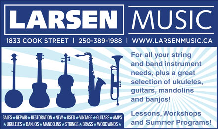 Larsen Music (250-389-1988) - Display Ad - For all your string and band instrument needs, plus a great selection of ukuleles, guitars, mandolins and banjos! Lessons, Workshops and Summer Programs!