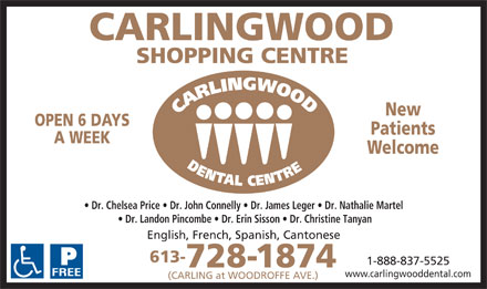 Carlingwood Dental Centre (613-728-1874) - Annonce illustr&eacute;e - New OPEN 6 DAYS Patients A WEEK Welcome Dr. Chelsea Price   Dr. John Connelly   Dr. James Leger   Dr. Nathalie Martel Dr. Landon Pincombe   Dr. Erin Sisson   Dr. Christine Tanyan English, French, Spanish, Cantonese 613- 1-888-837-5525 728-1874 www.carlingwooddental.com (CARLING at WOODROFFE AVE.)  New OPEN 6 DAYS Patients A WEEK Welcome Dr. Chelsea Price   Dr. John Connelly   Dr. James Leger   Dr. Nathalie Martel Dr. Landon Pincombe   Dr. Erin Sisson   Dr. Christine Tanyan English, French, Spanish, Cantonese 613- 1-888-837-5525 728-1874 www.carlingwooddental.com (CARLING at WOODROFFE AVE.)  New OPEN 6 DAYS Patients A WEEK Welcome Dr. Chelsea Price   Dr. John Connelly   Dr. James Leger   Dr. Nathalie Martel Dr. Landon Pincombe   Dr. Erin Sisson   Dr. Christine Tanyan English, French, Spanish, Cantonese 613- 1-888-837-5525 728-1874 www.carlingwooddental.com (CARLING at WOODROFFE AVE.)