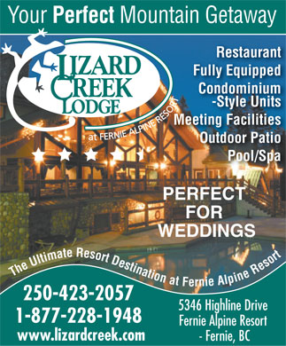 Lizard Creek Lodge & Condominiums (250-423-2057) - Annonce illustrée - Your Perfect Mountain Getaway Restaurant Fully Equipped Condominium -Style Units Meeting Facilities Outdoor Patio Pool/Spa PERFECT FOR WEDDINGS The Ultimate Resort Destination at Fernie Alpine Resort 250-423-2057 5346 Highline Drive 1-877-228-1948 Fernie Alpine Resort www.lizardcreek.com - Fernie, BC
