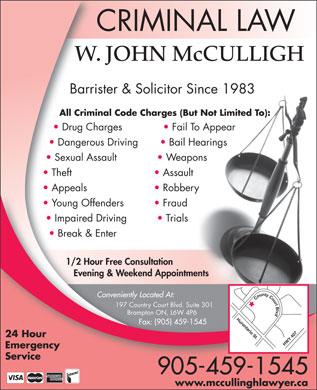 McCulligh W J (905-459-1545) - Annonce illustr&eacute;e - CRIMINAL LAW W. JOHN McCULLIGH Barrister &amp; Solicitor Since 1983 All Criminal Code Charges (But Not Limited To): Drug Charges Fail To Appear Dangerous Driving Bail Hearings Sexual Assault Weapons Theft Assault Appeals Robbery Young Offenders Fraud Impaired Driving Trials Break &amp; Enter 1/2 Hour Free Consultation Evening &amp; Weekend Appointments Conveniently Located At: County Court Blvd Hurontario St.HWY 407 197 Country Court Blvd. Suite 301 Brampton ON, L6W 4P6 Fax: (905) 459-1545 24 Hour Emergency Service 905-459-1545 www.mccullinghlawyer.ca