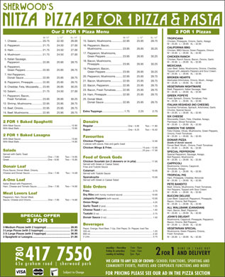 Nitza's Pizza 2 For 1 (780-410-8905) - Display Ad - Our 2 FOR 1 Pizza Menu 2 FOR 1 Pizzas M-10  L-12  XL-14 M-10  L-12  XL-14 TROPICANA 1. Cheese..................................20.75 22.50 26.00 15. Salami, Mushrooms...............22.95 25.95 28.75 Chicken, Pineapple, Onions, Garlic, Asiago M - 25.95   L - 29.95   XL - 32.95 2. Pepperoni..............................21.75 24.50 27.00 16. Pepperoni, Bacon, CALIFORNIA BBQ Mushrooms............................23.95 26.95 30.25 3. Ham.......................................21.75 24.50 27.00 Chicken, BBQ Sauce, Green Peppers, Onions M - 25.95   L - 29.95   XL - 32.95 17. Pepperoni, Mushrooms, 4. Mushroom.............................21.75 24.50 27.00 Green Peppers......................23.95 26.95 30.25 CHICKEN RANCH 5. Italian Sausage, Chicken, Ranch Sauce, Bacon, Onions, Garlic 18. Bacon, Mushrooms, M - 25.95   L - 29.95   XL - 32.95 Pepperoni..............................22.95 25.95 28.75 Pineapple...............................23.95 26.95 30.25 MEXICANA 6. Pepperoni, Lean Beef, Salsa, Mushrooms, Onions, Cheddar, 19. Pepperoni, Bacon, Green Peppers......................22.95 25.95 28.75 Topped with Jalepeño Peppers and Sour Cream Green Peppers......................23.95 26.95 30.25 M - 25.95   L - 29.95   XL - 32.95 7. Hot Pepperoni, 20. Pepperoni, Mushrooms.........22.95 25.95 28.75 BROKEN HEARTS Donair Sauce.........................22.95 25.95 28.75 Marinated Artichokes, Onions, Mush., Asiago 21. Bacon, Mushrooms...............22.95 25.95 28.75 8. Pepperoni, Pineapple............22.95 25.95 28.75 M - 25.95   L - 29.95   XL - 32.95 22. Bacon, Pepperoni..................22.95 25.95 28.75 VEGETARIAN NIGHTMARE 9. Cheddar, Feta, Mozzarella.....23.95 26.95 30.25 Beef, Pepperoni, Italian Sausage, Ham 23. Bacon, Fresh Tomatoes.........22.95 25.95 28.75 10. Salami....................................21.75 24.50 27.00 M - 25.95   L - 29.95   XL - 32.95 24. Ham, Pineapple.....................22.95 25.95 28.75 GREEK POPEYE 11. Pepperoni, Bacon, Fresh Spinach, Onions, Tomatoes, Feta Fresh Tomatoes.....................23.95 26.95 30.25 25. Donair Meat, M - 25.95   L - 29.95   XL - 32.95 Donair Sauce.........................22.95 25.95 28.75 12. Shrimp, Mushrooms..............22.95 25.95 28.75 ITALIAN VEGHEAD (NO CHEESE) Sundried Tomatoes, Spinach, Artichokes, Garlic 13. Beef, Onions..........................22.95 25.95 28.75 Chunks, Special Sauce Extra Toppings ..............................1.75 2.25 2.75 M - 25.95   L - 29.95   XL - 32.95 14. Beef, Mushrooms..................22.95 25.95 28.75 SIX CHEESE Mozzarella, Edam, Feta, Cheddar, Asiago, Parmesan, Sliced Tomatoes 2 FOR 1 Baked Spaghetti Donairs M - 25.95   L - 29.95   XL - 32.95 With Meat Sauce................................................................................12.95 Regular .......................................................One - 5.95 Two - 11.90 SAMSON THE GREEK With Meat Balls..................................................................................13.95 Super ...........................................................One - 8.25 Two - 16.50 Feta Cheese, Olives, Mushrooms, Green Peppers, Onions, Fresh Tomatoes 2 FOR 1 Baked Lasagna M - 25.95   L - 29.95   XL - 32.95 Favourites With Meat Sauce................................................................................13.95 DONAIR PIZZA Chicken Fingers ...........................................................................12.95 With Meat Balls..................................................................................14.95 (loads of donair sauce) 4 pieces with sauce, fries and garlic toast Donair Beef, Mush., Onions, Fresh Tomatoes Chicken Wings & Fries .................................................15 pcs - 12.95 M - 25.95   L - 29.95   XL - 32.95 .................................................25 pcs - 17.95 Salads SPECIAL PEPPERONI Served with Garlic Toast Special Pepperoni, Sausage, Asiago, Caesar...........................................................One - 7.95 Two - 14.95 Bell Peppers, Mushrooms Food of Greek Gods Greek.............................................................One - 8.95 Two - 15.95 M - 25.95   L - 29.95   XL - 32.95 Chicken Souvlaki (on 2 skewers or in pita) ........................17.95 CAPPICOLI Served with Greek or Caesar Salad, Mushrooms, Onions, Cappicoli, Donair Loaf Fries and Tzatziki Sauce Tomatoes, Asiago Pizza Sauce, Donair Meat, Onions, Calamari ..........................................................................................10.95 M - 25.95   L - 29.95   XL - 32.95 Cheese and Donair Sauce.............................One - 7.95 Two - 14.90 Served with Tzatziki Sauce TROPICAL PIG Spanakopita ..................................................................................10.95 Ham, Pineapple, Cheddar, Almonds Served with Greek or Caesar Salad A-One Loaf M - 25.95   L - 29.95   XL - 32.95 Italian Bread with Pepperoni, PETE BANDITO Ham, Cheese and Tomato Sauce..................One - 7.95 Two - 14.90 Beef, Onions, Mushrooms, Fresh Tomatoes, Side Orders Hot Peppers, Topped with Sour Cream Fries ....................................................................................................3.75 M - 25.95   L - 29.95   XL - 32.95 Meat Lovers Loaf Dry Ribs (with honey mustard sauce).............................................10.95 BUCCINI DELUXE Pepperoni, Ham, Donair Meat, Jalapeño Poppers (with sauce)...................................................10.95 Lean Beef, Cappicoli, Pepperoni, Pineapple, Sauce, Cheese and Onions...........................One - 7.95 Two - 14.90 Bacon, Onions, Bell Peppers Onion Rings .....................................................................................4.25 M - 25.95   L - 29.95   XL - 32.95 Garlic Toast (2 pcs)..........................................................................1.25 ALL WALLBANK (CANADIAN) Cheese Toast (1 pc).........................................................................1.50 Ham, Bacon, Beef, Pepperoni M - 25.95   L - 29.95   XL - 32.95 Tzatziki (3 oz)....................................................................................2.75 SPECIAL OFFER JOHN S DELIGHT Donair Sauce (3 oz).........................................................................1.50 Mushrooms, Cappicoli, Pineapple, Pepperoni, 3 FOR 1 Bacon, Onions, Bell Peppers Beverages M - 25.95   L - 29.95   XL - 32.95 3 Medium Pizzas (with 2 toppings)................................28.95 Pepsi, Orange, Root Beer, 7-Up, Diet Pepsi, Dr. Pepper, Iced Tea VEGETARIAN SPECIAL 3 Large Pizzas (with 2 toppings)....................................31.95 Mushrooms, Green Peppers, Onions, 335 ml...................................................................................................1.25 3 X-Large Pizzas (with 2 toppings)................................36.95 Fresh Tomatoes 600 ml...................................................................................................2.40 2 Litre....................................................................................................3.75 M - 25.95   L - 29.95   XL - 32.95 3 Spaghetti or Lasagna...................................................21.95 monday - thursday 11am - 10pm D I N E   I N T A K E   O U T friday & saturday 11am - 11pm AND DELIVERY sunday & holiday 2pm - 9pm 2 FOR 1 780417 7550 WE CATER TO ANY SIZE OF CROWD - SCHOOL FUNCTIONS, SPORTING AND 6 5 e   g r a h a m   r o a d s h e r w o o d   p a r k COMMUNITY EVENTS, PARTIES AND CORPORATE FUNCTIONS AND MORE! Subject to Change FOR PRICING PLEASE SEE OUR AD IN THE PIZZA SECTION