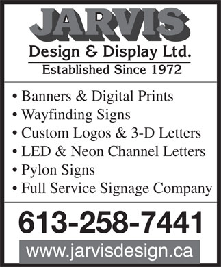 Jarvis Design & Display Ltd (613-258-7441) - Display Ad - Established Since 1972 Banners & Digital Prints Wayfinding Signs Custom Logos & 3-D Letters LED & Neon Channel Letters Pylon Signs Full Service Signage Company 613-258-7441  Established Since 1972 Banners & Digital Prints Wayfinding Signs Custom Logos & 3-D Letters LED & Neon Channel Letters Pylon Signs Full Service Signage Company 613-258-7441  Established Since 1972 Banners & Digital Prints Wayfinding Signs Custom Logos & 3-D Letters LED & Neon Channel Letters Pylon Signs Full Service Signage Company 613-258-7441