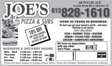 Joe's Pizza & Subs (613-828-1610) - Annonce illustrée - 68 WYLIE AVE. Across from the Coliseum 12 613 613 828-1610 828-1610 OVER 30 YEARS IN BUSINESS PIZZA & SUBS At Joe s you get your money s worth...and more Honesty is our policy. FAST DELIVERY PIZZA   GOURMET PIZZA   SEAFOOD 10% OFF DONAIR   ITALIAN FOOD   BURGERS ON FOOD ORDERS OVER $8.00 CHICKEN   SANDWICHES SUBMARINES ON PICK UP ONLY We have no association with any other BUSINESS & DELIVERY HOURS WYLIE Joe s Pizza ING Mon. - Wed. 11:00 am - 1:00 am COLISEUM Thursday 11:00 am - 2:00 am 12 Fri. - Sat. 11:00 am - 2:00 am BAYSHORECARL Sunday 2:00 pm - 12:00 am Prices and items subject to change without notice   Taxes not included   Specials cannot be combined