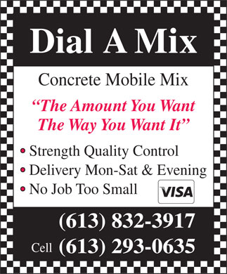 Dial A Mix (613-832-3917) - Annonce illustrée - Concrete Mobile Mix The Amount You Want The Way You Want It Strength Quality Control Delivery Mon-Sat & Evening No Job Too Small (613) 832-3917 Cell (613) 293-0635