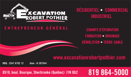 Excavation Robert Pothier (819-864-5000) - Annonce illustr&eacute;e - R&Eacute;SIDENTIEL    COMMERCIAL INDUSTRIEL ENTREPRENEUR G&Eacute;N&Eacute;RAL CHAMPS D &Eacute;PURATION FONDATION   DRAINAGE D&Eacute;MOLITION   TERRE-SABLE www.excavationrobertpothier.com RBQ : 2547 8702 12 Gmn : 0-207544 8510, boul. Bourque, Sherbrooke (Qu&eacute;bec)  J1N OG2 819 864-5000