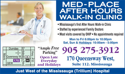 Med-Place Walk-In Clinic (905-275-3912) - Display Ad - Mississauga's first After Hours Walk-in Clinic Staffed by experienced Family Doctors Most visits covered by OHIP   No appointments required Mon to Fri 6:00pm to 10:00pm Sat, Sun & Holidays: 10:00am - 5:00pm Ample Free Parking