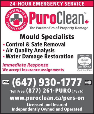 Puroclean Emergency Restoration Services (416-241-5777) - Annonce illustrée - Control & Safe Removal Air Quality Analysis Water Damage Restoration (647) 930-1777 Toll Free (877) 261-PURO (7876) www.puroclean.ca/pers-on Licensed and Insured Independently Owned and Operated Mould Specialists
