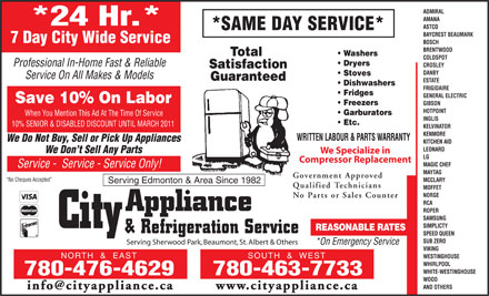 City Appliance & Refrigeration Service (780-476-4629) - Display Ad - ADMIRAL AMANA *24 Hr.* ASTCO *SAME DAY SERVICE* BAYCREST BEAUMARK 7 Day City Wide Service BOSCH BRENTWOOD Total Washers COLDSPOT Dryers Professional In-Home Fast & Reliable CROSLEY Satisfaction DANBY Stoves Service On All Makes & Models Guaranteed ESTATE Dishwashers FRIGIDAIRE Fridges GENERAL ELECTRIC Save 10% On Labor Freezers GIBSON HOTPOINT Garburators When You Mention This Ad At The Time Of Service INGLIS Etc. 10% SENIOR & DISABLED DISCOUNT UNTIL MARCH 2011 KELVINATOR KENMORE WRITTEN LABOUR & PARTS WARRANTY We Do Not Buy, Sell or Pick Up Appliances KITCHEN AID LEONARD We Don t Sell Any Parts We Specialize in LG Compressor Replacement MAGIC CHEF Service -  Service - Service Only! MAYTAG Government Approved No Cheques Accepted MCCLARY Serving Edmonton & Area Since 1982 Qualified Technicians MOFFET NORGE No Parts or Sales Counter RCA ROPER SAMSUNG SIMPLICTY REASONABLE RATES SPEED QUEEN SUB ZERO Serving Sherwood Park, Beaumont, St. Albert & Others *On Emergency Service VIKING NORTH  &  EAST SOUTH  &  WEST WESTINGHOUSE WHIRLPOOL WHITE-WESTINGHOUSE 780-476-4629 780-463-7733 WOOD AND OTHERS www.cityappliance.cainfo@cityappliance.ca