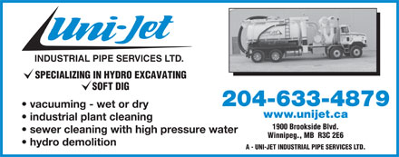 Uni-Jet Industrial Pipe Services Ltd (204-633-4879) - Display Ad - INDUSTRIAL PIPE SERVICES LTD. SPECIALIZING IN HYDRO EXCAVATING SOFT DIG 204-633-4879 vacuuming - wet or dry www.unijet.ca industrial plant cleaning 1900 Brookside Blvd. sewer cleaning with high pressure water Winnipeg., MB  R3C 2E6 hydro demolition A - UNI-JET INDUSTRIAL PIPE SERVICES LTD.