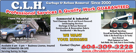C L H Garbage & Refuse Removal (604-309-3228) - Annonce illustrée - Bobcat Services Drywall and Roofing Material Removal Trailer & Bin Rental (Up to 26 Yards) WE WANT Snow Removal We do all the loading YOUR RUBBISH! Winch Equipment on Trailer & Clean-up! Bark Mulch, Dirt, Sand, Rock & Gravel Hauling Contact Clayton Available 8 am - 6 pm     Business License, Insured FREE ESTIMATES ON SITE COD Serving Surrey to Hope www.clhrubbishremoval.com Since 2000Since 2000 I have the right equipment Commercial & Industrial Yard Cleanups (Brush and Branch Removal) for your job! Landscaping Services Garbage & Refuse Removal Construction & Renovation Debris Residential   We Recycle