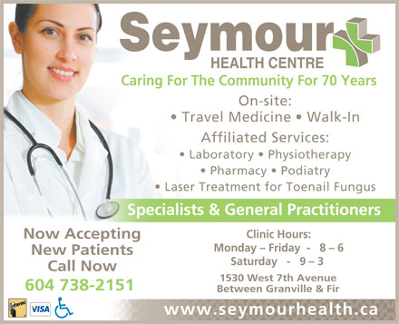 Seymour Health Centre (604-738-2151) - Annonce illustr&eacute;e - Caring For The Community For 70 Years On-site: Travel Medicine Walk-In Affiliated Services: Laboratory   Physiotherapy Pharmacy   Podiatry Laser Treatment for Toenail Fungus Specialists &amp; General Practitioners Clinic Hours: Now Accepting Monday - Friday  -   8 - 6 New Patients Saturday   -   9 - 3 Call Now 1530 West 7th Avenue 604 738-2151 Between Granville &amp; Fir www.seymourhealth.ca