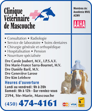 Clinique V&eacute;t&eacute;rinaire De Mascouche (450-474-4161) - Annonce illustr&eacute;e - Consultation   Radiologie Service de laboratoire   Soins dentaires Chirurgie g&eacute;n&eacute;rale et orthop&eacute;dique Hospitalisation   Pension Nourriture sp&eacute;cialis&eacute;e Dre Carole Joubert, M.V., I.P.S.A.V. Dre Marie-France Sarra-Bournet, M.V. Dre Dani&egrave;le Baril, M.V. Dre Genevi&egrave;ve Larose Dre Kim Lefebvre Heures d ouverture Lundi au vendredi: 9h &agrave; 20h Samedi: 9h &agrave; 12h - Sur rendez-vous 2594, Ste-Marie, Mascouche (450)
