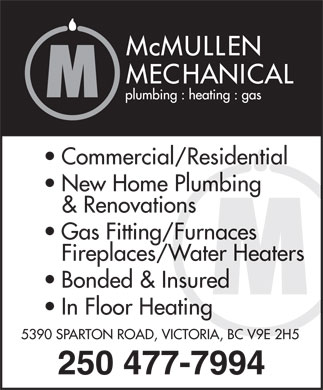McMullen Mechanical (250-477-7994) - Display Ad - Commercial/Residential New Home Plumbing & Renovations Gas Fitting/Furnaces Fireplaces/Water Heaters Bonded & Insured In Floor Heating 5390 SPARTON ROAD, VICTORIA, BC V9E 2H5 250 477-7994