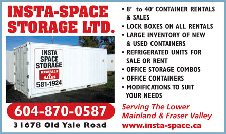 Insta-Space Storage (604-870-0587) - Annonce illustrée - 8   to 40  CONTAINER RENTALS INSTA-SPACE & SALES LOCK BOXES ON ALL RENTALS STORAGE LTD. LARGE INVENTORY OF NEW & USED CONTAINERS REFRIGERATED UNITS FOR SALE OR RENT OFFICE STORAGE COMBOS OFFICE CONTAINERS MODIFICATIONS TO SUIT YOUR NEEDS Serving The Lower 604-870-0587 Mainland & Fraser Valley 31678 Old Yale Road www.insta-space.ca