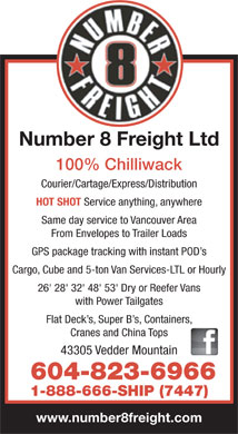 Number 8 Freight Ltd (604-823-6966) - Display Ad - Number 8 Freight Ltd 100% Chilliwack Courier/Cartage/Express/Distribution HOT SHOT Service anything, anywhere Same day service to Vancouver Area From Envelopes to Trailer Loads GPS package tracking with instant POD s Cargo, Cube and 5-ton Van Services-LTL or Hourly 26' 28' 32' 48' 53' Dry or Reefer Vans with Power Tailgates Flat Deck s, Super B s, Containers, Cranes and China Tops 43305 Vedder Mountain 604-823-6966 1-888-666-SHIP (7447) www.number8freight.com