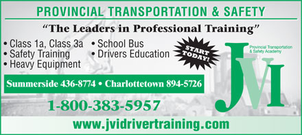 JVI Provincial Transportation and Safety (1-800-383-5957) - Annonce illustrée - PROVINCIAL TRANSPORTATION & SAFETY Class 1a, Class 3a  School Bus Safety Training Drivers Education Heavy Equipment Summerside 436-8774   Charlottetown 894-5726 www.jvidrivertraining.com PROVINCIAL TRANSPORTATION & SAFETY Class 1a, Class 3a  School Bus Safety Training Drivers Education Heavy Equipment Summerside 436-8774   Charlottetown 894-5726 www.jvidrivertraining.com