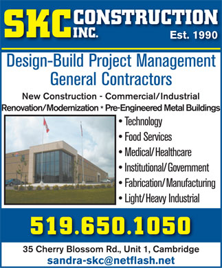 SKC Construction (519-650-1050) - Annonce illustrée - CONSTRUCTION SKC INC. Est. 1990Est. 1990 Design-Build Project ManagementDi BildPjtM t General Contractors New Construction - Commercial/IndustrialRenovation/Modernization Pre-Engineered Metal Buildings * Technology Food Services Medical/Healthcare Institutional/Government Fabrication/Manufacturing Light/Heavy Industrial 519.650.1050 35 Cherry Blossom Rd., Unit 1, Cambridge sandra-skc@netflash.net