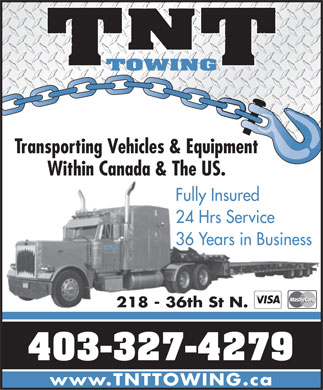 TNT Towing and Salvage Disposal (403-359-9063) - Annonce illustrée - N TT TOWING Transporting Vehicles & Equipment Within Canada & The US. Fully Insured 24 Hrs Service 36 Years in Business N T 218 - 36th St N. 403-327-4279 www.TNTTOWING.ca