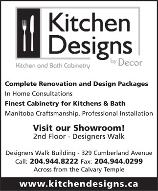 Kitchen Designs By Decor (204-944-8222) - Display Ad - Complete Renovation and Design Packages In Home Consultations Finest Cabinetry for Kitchens & Bath Manitoba Craftsmanship, Professional Installation Visit our Showroom! 2nd Floor - Designers Walk Designers Walk Building - 329 Cumberland Avenue Call: 204.944.8222 Fax: 204.944.0299 Across from the Calvary Temple www.kitchendesigns.ca