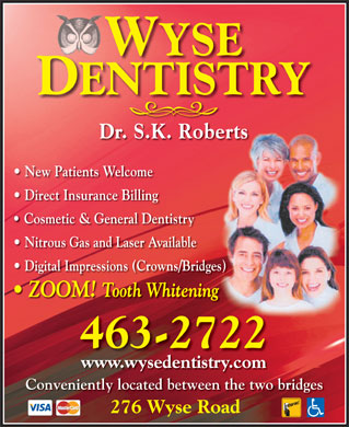 Roberts S K Dr (902-702-2086) - Annonce illustr&eacute;e - WYSE DENTISTRY Dr. S.K. Roberts New Patients Welcome Direct Insurance Billing Cosmetic &amp; General Dentistry Nitrous Gas and Laser Available Digital Impressions (Crowns/Bridges) ZOOM! Tooth Whitening 463-2722 www.wysedentistry.com Conveniently located between the two bridges 276 Wyse Road
