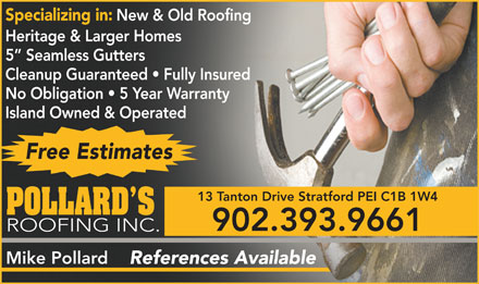 Pollard's Roofing Inc (902-393-9661) - Annonce illustr&eacute;e - Specializing in: New &amp; Old Roofing Heritage &amp; Larger Homes 5  Seamless Gutters Cleanup Guaranteed   Fully Insured No Obligation   5 Year Warranty Island Owned &amp; Operated Free Estimates 13 Tanton Drive Stratford PEI C1B 1W4 POLLARD S 902.393.9661 ROOFING INC. Mike Pollard References Available