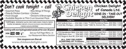 Chicken Delight Of Canada Ltd (204-885-7570) - Annonce illustrée - Gourmet Pizza Ribs Wings N Things Pizza & Chicken Combos Chicken Desserts & Beverages Fresh Dough Available Regular or Thin Crust Gourmet Pizza PEPPERONI, BACON, SPICY BEEF, ONION, TOMATO, GREEN * 1349 Pembina Hwy.. 204 982-1350 593 Selkirk Ave...... 204 982-1360 PEPPER, MUSHROOM, CHICKEN, ITALIAN SAUSAGE, HAM, PINEAPPLE * * 280 St. Anne s Rd....... 204 982-1305 1329 Mc Phillips ...  204 982-1340 CHEESE, BANANA PEPPERS Cooking with non-hydrogenated canola oil for over 30 years! 1855 Portage Ave..... 204 982-1310 1725 Henderson Nkld.  204 982-1325 See our Full Page Menu  in * 3420 Roblin Blvd....... 204 982-1385 1000 Nairn Ave ....... 204 982-1345 our Restaurant Menu Section Head Office................. 204 885-7570 453 Regent Ave W.. 204 982-1370 Accepted at most locations See coupons on-line at ALL DAY DELIVERY STARTING AT 11:00am , 788 Ellice Ave ................... 204 982-1320 www.chickendelight.com * only at participating loctions 129 Isabel St Downtown..  204 982-1330