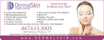 Dermal Skin & Laser Centre (867-633-3005) - Display Ad - Clinical Facials Acne Treatments Specializing in Acne, Rosacea, Sun Damage 867.633.3005 1409 Holly Street, Whitehorse, YT Treatments & Consultations through our affiliate Dr. Andrew Denton, MD, FRCSC www .dermalskin. com Your Future DermalSkin To Beautiful Skin LASER CENTRE Laser Hair Removal Vascular Lesions Treatments Microdermabrasion Botox Photo Rejuvenation Dermal Fillers Chemical Peels Medical Grade Skin Care Clinical Facials Acne Treatments Specializing in Acne, Rosacea, Sun Damage 867.633.3005 1409 Holly Street, Whitehorse, YT Your Future DermalSkin To Beautiful Skin LASER CENTRE Laser Hair Removal Vascular Lesions Treatments Microdermabrasion Botox Photo Rejuvenation Dermal Fillers Chemical Peels Medical Grade Skin Care Treatments & Consultations through our affiliate Dr. Andrew Denton, MD, FRCSC www .dermalskin. com