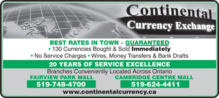 Continental Currency Exchange (519-624-4411) - Display Ad - BEST RATES IN TOWN - GUARANTEED 130 Currencies Bought & Sold Immediately No Service Charges   Wires, Money Transfers & Bank Drafts 20 YEARS OF SERVICE EXCELLENCE Branches Conveniently Located Across Ontario CAMBRIDGE CENTRE MALLFAIRVIEW PARK MALL 519-624-4411519-748-4700 www.continentalcurrency.ca