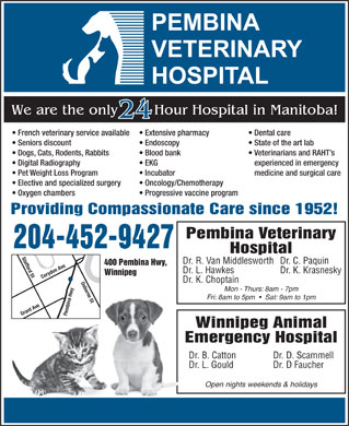 Pembina Veterinary Hospital (204-452-9427) - Annonce illustr&eacute;e - We are the only Hour Hospital in Manitoba! 24 French veterinary service available Extensive pharmacy Dental care Seniors discount Endoscopy State of the art lab Dogs, Cats, Rodents, Rabbits Blood bank Veterinarians and RAHT s Digital Radiography EKG experienced in emergency Pet Weight Loss Program Incubator medicine and surgical care Elective and specialized surgery Oncology/Chemotherapy Oxygen chambers Progressive vaccine program Providing Compassionate Care since 1952! Pembina Veterinary 204-452-9427 Hospital Dr. R. Van Middlesworth Dr. C. Paquin 400 Pembina Hwy, Dr. L. Hawkes Dr. K. Krasnesky Winnipeg Corydon Ave Osborne St Dr. K. Choptain Mon - Thurs: 8am - 7pm Fri: 8am to 5pm     Sat: 9am to 1pm Grant Ave Stafford St Pembina Hwy Winnipeg Animal Emergency Hospital Dr. B. Catton Dr. D. Scammell Dr. L. Gould Dr. D Faucher Open nights weekends &amp; holidays  We are the only Hour Hospital in Manitoba! 24 French veterinary service available Extensive pharmacy Dental care Seniors discount Endoscopy State of the art lab Dogs, Cats, Rodents, Rabbits Blood bank Veterinarians and RAHT s Digital Radiography EKG experienced in emergency Pet Weight Loss Program Incubator medicine and surgical care Elective and specialized surgery Oncology/Chemotherapy Oxygen chambers Progressive vaccine program Providing Compassionate Care since 1952! Pembina Veterinary 204-452-9427 Hospital Dr. R. Van Middlesworth Dr. C. Paquin 400 Pembina Hwy, Dr. L. Hawkes Dr. K. Krasnesky Winnipeg Corydon Ave Osborne St Dr. K. Choptain Mon - Thurs: 8am - 7pm Fri: 8am to 5pm     Sat: 9am to 1pm Grant Ave Stafford St Pembina Hwy Winnipeg Animal Emergency Hospital Dr. B. Catton Dr. D. Scammell Dr. L. Gould Dr. D Faucher Open nights weekends &amp; holidays