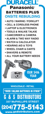 G & S Distributors (204-800-0883) - Display Ad - BATTERIES PLUS ONSITE REBUILDING AUTO / MARINE / FORKLIFT CELL & CORDLESS PHONE LAPTOP & ELECTRONICS TOOLS & WALKIE TALKIE CAMCORDER & CAMERA ALARM & TWO WAY RADIO WATCH & CALCULATOR HEARING AID & TOYS WHEEL CHAIR & CARTS SHAVERS & REMOTE ALL YOUR BATTERY NEEDS OUR 54th YEAR WHOLESALE - RETAIL OVER 100,000 BATTERIES IN STOCK G  &  S  DISTRIBUTORS 337 McPHILLIPS STREET ( ) 204 775-5143 gsdistributors.com www.