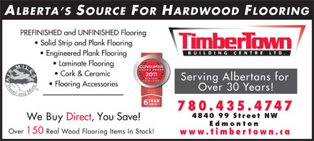 Timbertown Building Centre Ltd (780-412-1681) - Display Ad - ALBERTA S SOURCE FOR HARDWOOD FLOORING PREFINISHED and UNFINISHED Flooring Solid Strip and Plank Flooring Engineered Plank Flooring Laminate Flooring Cork &amp; Ceramic Serving Albertans for Flooring Accessories Over 30 Years! 780.435. 4747 4840 99 Street NW We Buy Direct, You Save! Edmonton Over 150 Real Wood Flooring Items In Stock! www.timbertown.ca