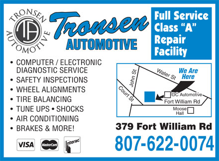 Tronsen Automotive (807-622-0074) - Annonce illustrée - Full Service Class  A Repair Facility COMPUTER / ELECTRONIC Water St John St Court St Fort William Rd Moose DIAGNOSTIC SERVICE We Are Here SAFETY INSPECTIONS WHEEL ALIGNMENTS DC Automotive TIRE BALANCING TUNE UPS   SHOCKS Hall AIR CONDITIONING 379 Fort William Rd BRAKES & MORE! 807-622-0074