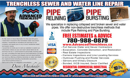 Advanced Trenchless Inc (780-613-0106) - Annonce illustr&eacute;e - Hi, My name is Dave Machado. For the past 20 years, I have been involved in the trenchless water and sewer 780-988-0879 industry. I would like to introduce the services of my company and assist you in any of your residential water www.AdvancedTrenchless.ca and sewer needs. I would like to invite you to visit our website to watch our informative videos so you can learn about what we do and how we do it. I look forward to personally meeting with you and  providing the best service and experience out there. We believe in honesty and integrity and we stand behind Camera Inspections and Line Locating Services our work by offering a lifetime warranty on water and drain line replacements including transferable warranties. www.AdvancedTrenchless.ca Call us for a free, no obligation consultation. WWW.ADVANCEDTRENCHLESS.NET