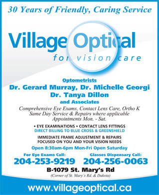 Village Optical (204-256-0063) - Display Ad - Optometrists Dr. Gerard Murray, Dr. Michelle Georgi Dr. Tanya Dillon and Associates EYE EXAMINATIONS   CONTACT LENS FITTINGS DIRECT BILLING TO BLUE CROSS & GREENSHIELD IMMEDIATE FRAME ADJUSTMENT & REPAIRS FOCUSED ON YOU AND YOUR VISION NEEDS Open 8:30am-6pm Mon-Fri Open Saturday For Eye Exams Call: Glasses Dispensary Call: 204-253-9219204-256-0063 www.villageoptical.ca